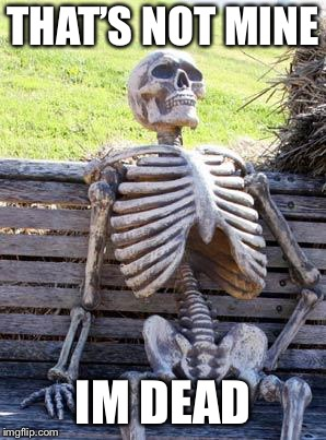 Waiting Skeleton Meme | THAT'S NOT MINE IM DEAD | image tagged in memes,waiting skeleton | made w/ Imgflip meme maker