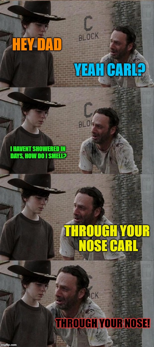 Rick and Carl Long Meme | YEAH CARL? HEY DAD I HAVENT SHOWERED IN DAYS, HOW DO I SMELL? THROUGH YOUR NOSE CARL THROUGH YOUR NOSE! | image tagged in memes,rick and carl long | made w/ Imgflip meme maker