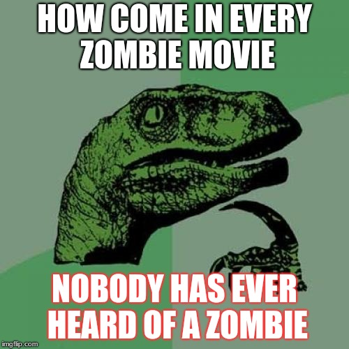 Philosoraptor Meme | HOW COME IN EVERY ZOMBIE MOVIE NOBODY HAS EVER HEARD OF A ZOMBIE | image tagged in memes,philosoraptor | made w/ Imgflip meme maker