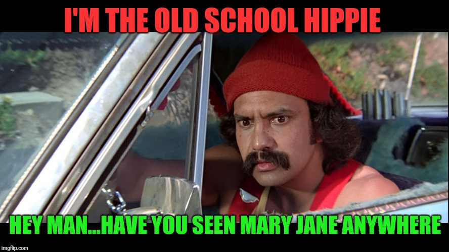 Cheech | I'M THE OLD SCHOOL HIPPIE HEY MAN...HAVE YOU SEEN MARY JANE ANYWHERE | image tagged in cheech | made w/ Imgflip meme maker