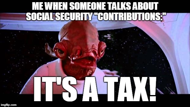 "Ackbar | ME WHEN SOMEONE TALKS ABOUT SOCIAL SECURITY ""CONTRIBUTIONS:"" IT'S A TAX! 