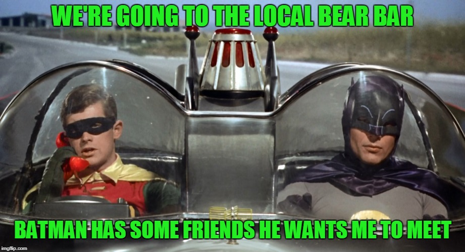 WE'RE GOING TO THE LOCAL BEAR BAR BATMAN HAS SOME FRIENDS HE WANTS ME TO MEET | made w/ Imgflip meme maker