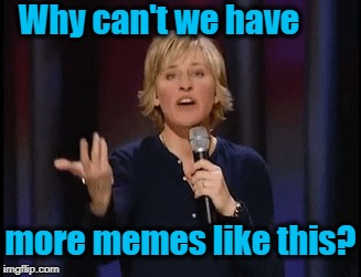 Why can't we have more memes like this? | made w/ Imgflip meme maker