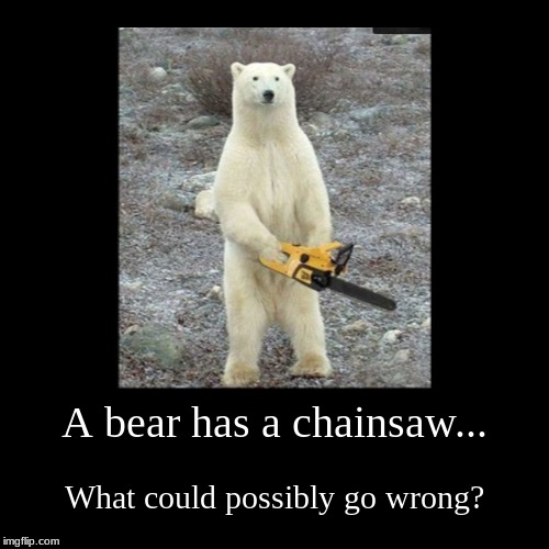 A bear has a chainsaw... | What could possibly go wrong? | image tagged in funny,demotivationals | made w/ Imgflip demotivational maker