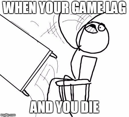 Table Flip Guy Meme | WHEN YOUR GAME LAG AND YOU DIE | image tagged in memes,table flip guy | made w/ Imgflip meme maker
