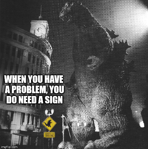 Beware of the Godzilla Crossing | WHEN YOU HAVE A PROBLEM, YOU DO NEED A SIGN | image tagged in godzilla,memes,signs,humor,funny | made w/ Imgflip meme maker