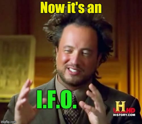 Ancient Aliens Meme | Now it's an I.F.O. | image tagged in memes,ancient aliens | made w/ Imgflip meme maker