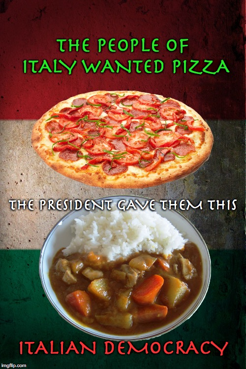 THE PEOPLE OF ITALY WANTED PIZZA ITALIAN DEMOCRACY THE PRESIDENT GAVE THEM THIS | image tagged in italian democracy,italy,election,angela merkel,eu,brexit | made w/ Imgflip meme maker