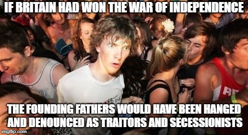 All Hail Queen Elisabeth II of England, Canada, the North American Colonies, etc. | IF BRITAIN HAD WON THE WAR OF INDEPENDENCE THE FOUNDING FATHERS WOULD HAVE BEEN HANGED AND DENOUNCED AS TRAITORS AND SECESSIONISTS | image tagged in memes,sudden clarity clarence | made w/ Imgflip meme maker