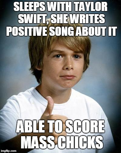 SLEEPS WITH TAYLOR SWIFT, SHE WRITES POSITIVE SONG ABOUT IT ABLE TO SCORE MASS CHICKS | made w/ Imgflip meme maker
