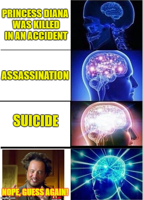 T'was Aliens who dunnit! | PRINCESS DIANA WAS KILLED IN AN ACCIDENT ASSASSINATION SUICIDE NOPE, GUESS AGAIN! | image tagged in memes,expanding brain | made w/ Imgflip meme maker