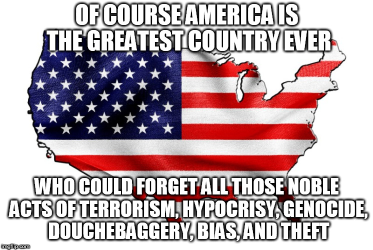 United States of America | OF COURSE AMERICA IS THE GREATEST COUNTRY EVER WHO COULD FORGET ALL THOSE NOBLE ACTS OF TERRORISM, HYPOCRISY, GENOCIDE, DOUCHEBAGGERY, BIAS, | image tagged in united states of america,war,hypocrisy,murder,bias,genocide | made w/ Imgflip meme maker