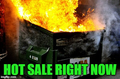 dumpster | HOT SALE RIGHT NOW | image tagged in dumpster | made w/ Imgflip meme maker