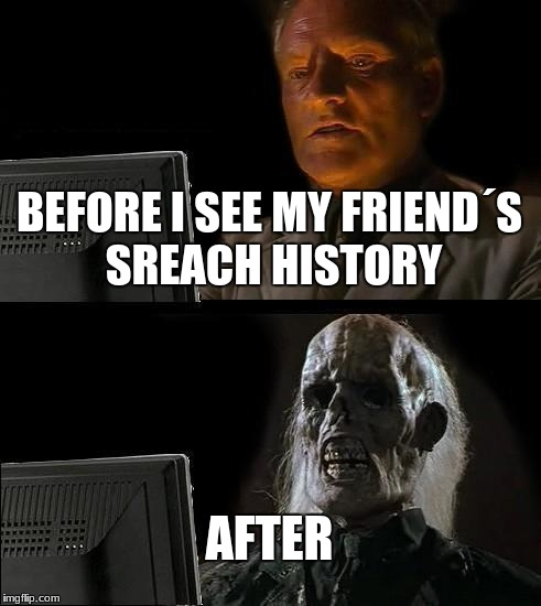 The reason why i don't talk to my homie | BEFORE I SEE MY FRIEND´S SREACH HISTORY AFTER | image tagged in memes,ill just wait here | made w/ Imgflip meme maker