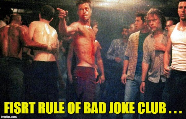 club | FISRT RULE OF BAD JOKE CLUB . . . | image tagged in club | made w/ Imgflip meme maker