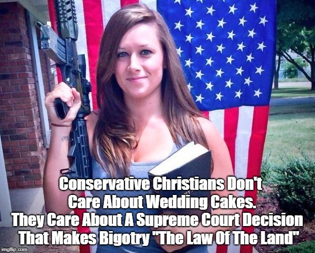 "Conservative Christians Don't Care About Wedding Cakes. They Care About A Supreme Court Decision That Makes Bigotry ""The Law Of The Land"" 