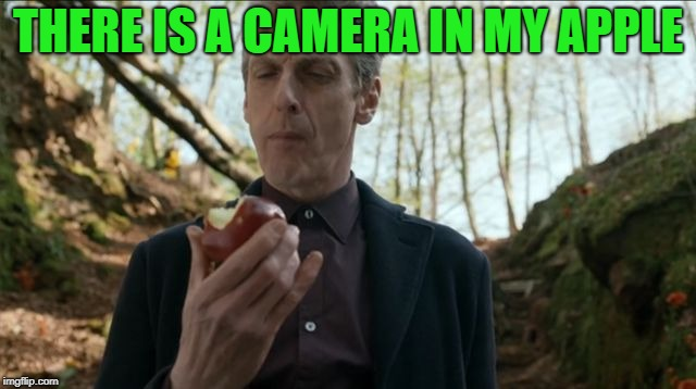 doctorwho | THERE IS A CAMERA IN MY APPLE | image tagged in doctorwho | made w/ Imgflip meme maker