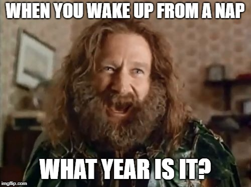 Naps | WHEN YOU WAKE UP FROM A NAP WHAT YEAR IS IT? | image tagged in memes,what year is it | made w/ Imgflip meme maker