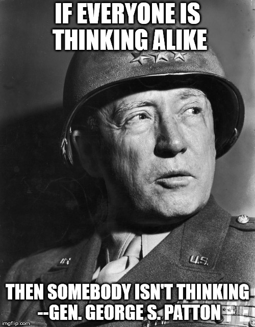 George Patton | IF EVERYONE IS THINKING ALIKE THEN SOMEBODY ISN'T THINKING --GEN. GEORGE S. PATTON | image tagged in general patton | made w/ Imgflip meme maker