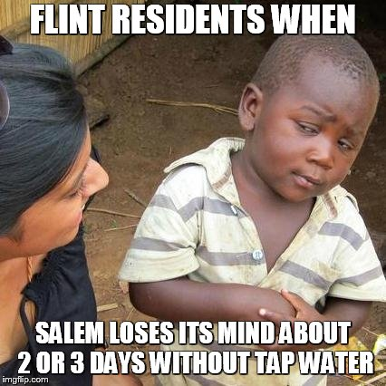 Third World Skeptical Kid Meme | FLINT RESIDENTS WHEN SALEM LOSES ITS MIND ABOUT 2 OR 3 DAYS WITHOUT TAP WATER | image tagged in memes,third world skeptical kid | made w/ Imgflip meme maker