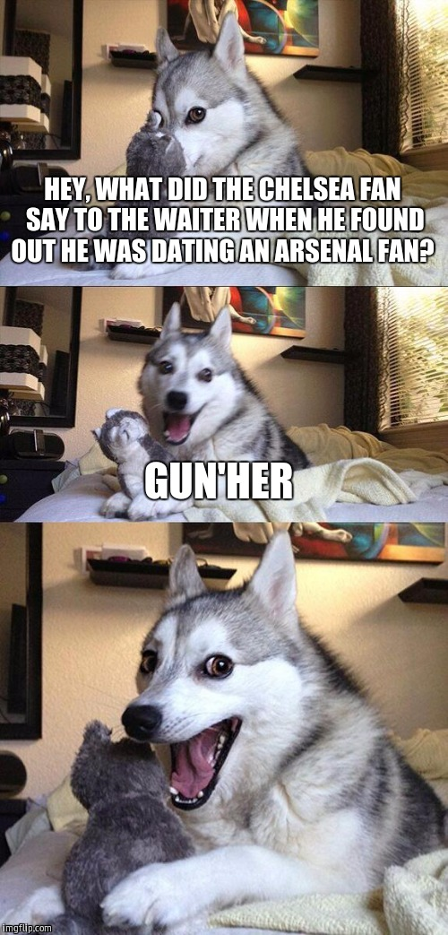 you will only understand this joke if you support english football teams, and if you are a genius  | HEY, WHAT DID THE CHELSEA FAN SAY TO THE WAITER WHEN HE FOUND OUT HE WAS DATING AN ARSENAL FAN? GUN'HER | image tagged in memes,bad pun dog | made w/ Imgflip meme maker