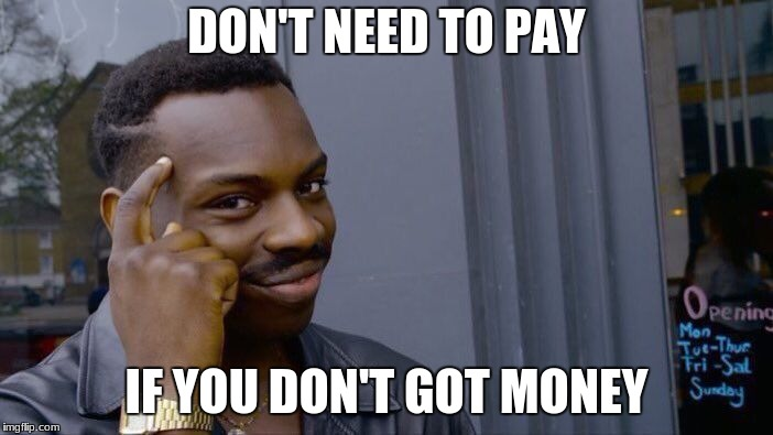 Roll Safe Think About It Meme | DON'T NEED TO PAY IF YOU DON'T GOT MONEY | image tagged in memes,roll safe think about it | made w/ Imgflip meme maker