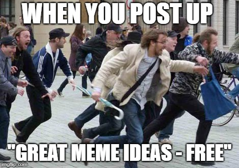 "Run Away | WHEN YOU POST UP ""GREAT MEME IDEAS - FREE"" 