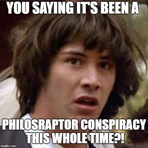 YOU SAYING IT'S BEEN A PHILOSRAPTOR CONSPIRACY THIS WHOLE TIME?! | made w/ Imgflip meme maker