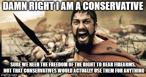 Sparta Leonidas Meme | DAMN RIGHT I AM A CONSERVATIVE SURE WE NEED THE FREEDOM OF THE RIGHT TO BEAR FIREARMS.  NOT THAT CONSERVATIVES WOULD ACTUALLY USE THEM FOR A | image tagged in memes,sparta leonidas | made w/ Imgflip meme maker