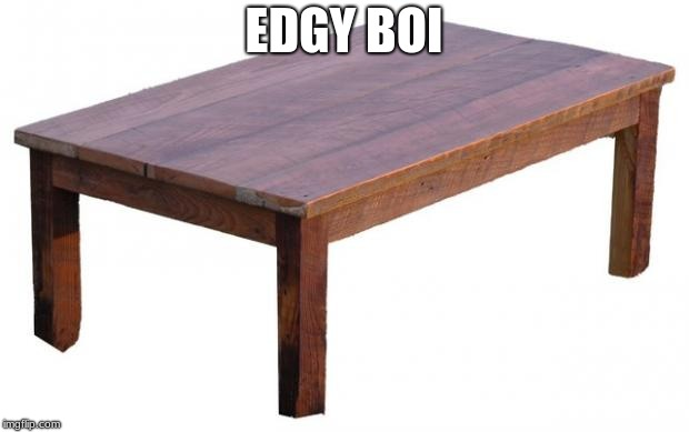 edgy | EDGY BOI | image tagged in table | made w/ Imgflip meme maker