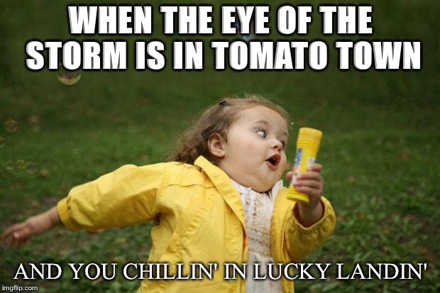 girl running | WHEN THE EYE OF THE STORM IS IN TOMATO TOWN AND YOU CHILLIN' IN LUCKY LANDIN' | image tagged in girl running | made w/ Imgflip meme maker