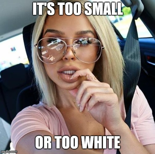 IT'S TOO SMALL OR TOO WHITE | made w/ Imgflip meme maker