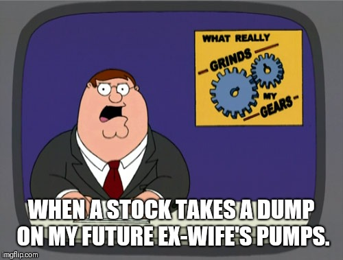 Peter Griffin News Meme | WHEN A STOCK TAKES A DUMP ON MY FUTURE EX-WIFE'S PUMPS. | image tagged in memes,peter griffin news | made w/ Imgflip meme maker