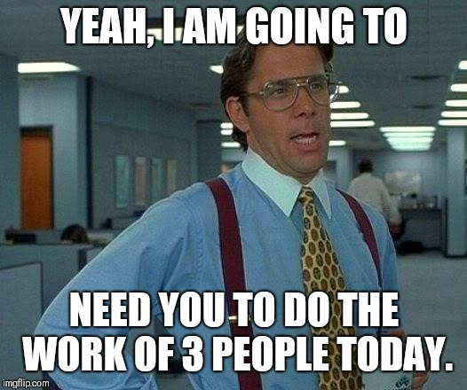 That Would Be Great Meme | YEAH, I AM GOING TO NEED YOU TO DO THE WORK OF 3 PEOPLE TODAY. | image tagged in memes,that would be great | made w/ Imgflip meme maker