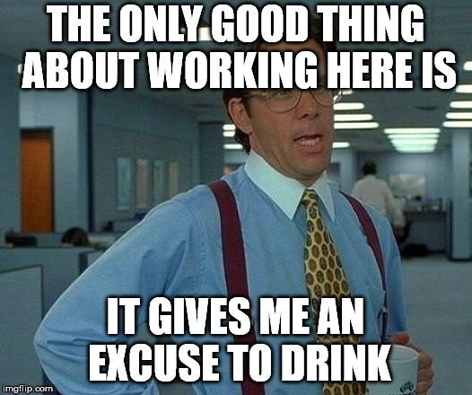 And I really take advantage of any excuse I can get. | THE ONLY GOOD THING ABOUT WORKING HERE IS IT GIVES ME AN EXCUSE TO DRINK | image tagged in memes,that would be great | made w/ Imgflip meme maker