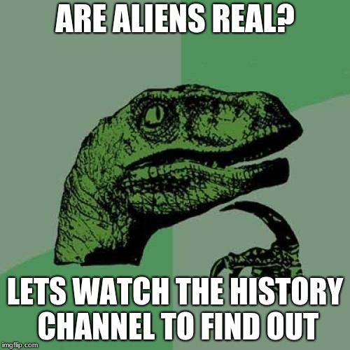 Philosoraptor Meme | ARE ALIENS REAL? LETS WATCH THE HISTORY CHANNEL TO FIND OUT | image tagged in memes,philosoraptor | made w/ Imgflip meme maker