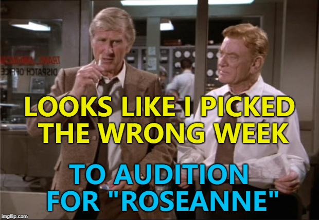 "One day he'll pick the right week for something... :) | LOOKS LIKE I PICKED THE WRONG WEEK TO AUDITION FOR ""ROSEANNE"" 