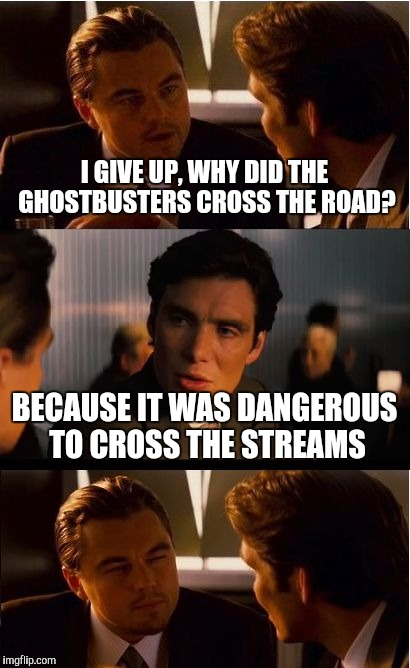 Punception | I GIVE UP, WHY DID THE GHOSTBUSTERS CROSS THE ROAD? BECAUSE IT WAS DANGEROUS TO CROSS THE STREAMS | image tagged in memes,inception,ghostbusters,films | made w/ Imgflip meme maker