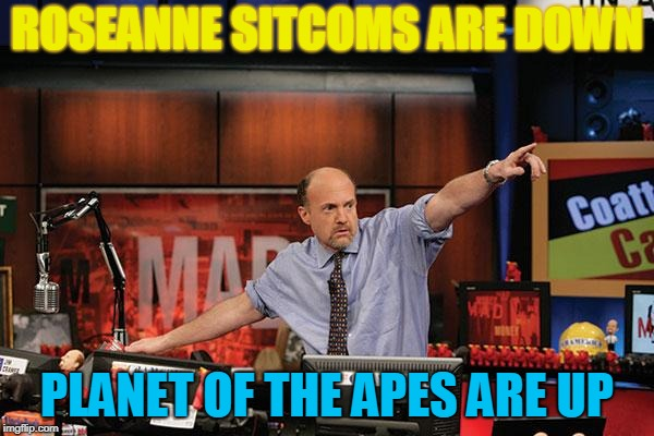 Mad Money Jim Cramer Meme | ROSEANNE SITCOMS ARE DOWN PLANET OF THE APES ARE UP | image tagged in memes,mad money jim cramer | made w/ Imgflip meme maker