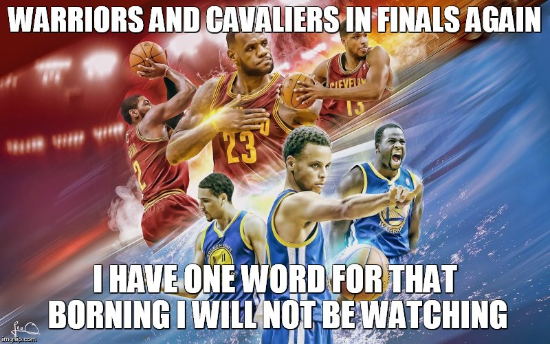 NBA Finals Cavs | WARRIORS AND CAVALIERS IN FINALS AGAIN I HAVE ONE WORD FOR THAT BORNING I WILL NOT BE WATCHING | image tagged in nba finals cavs | made w/ Imgflip meme maker