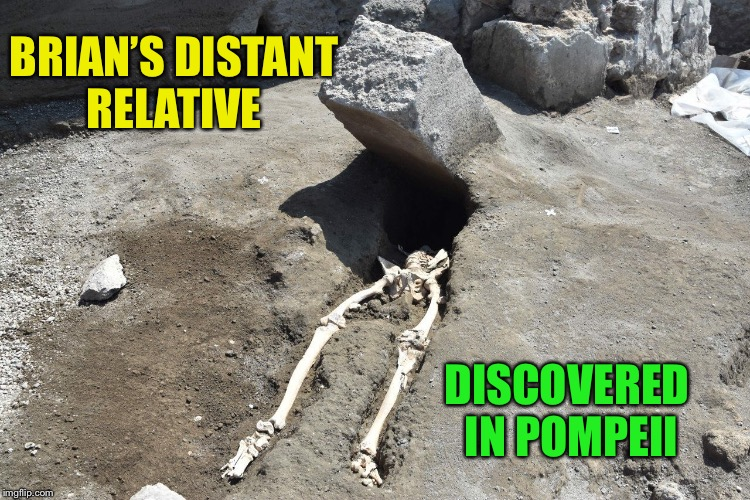 Bad Luck Brian, 79 A.D. | BRIAN'S DISTANT RELATIVE DISCOVERED IN POMPEII | image tagged in bad luck brian,memes,pompeii,mt vesuvius | made w/ Imgflip meme maker