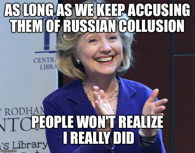 AS LONG AS WE KEEP ACCUSING THEM OF RUSSIAN COLLUSION PEOPLE WON'T REALIZE I REALLY DID | made w/ Imgflip meme maker