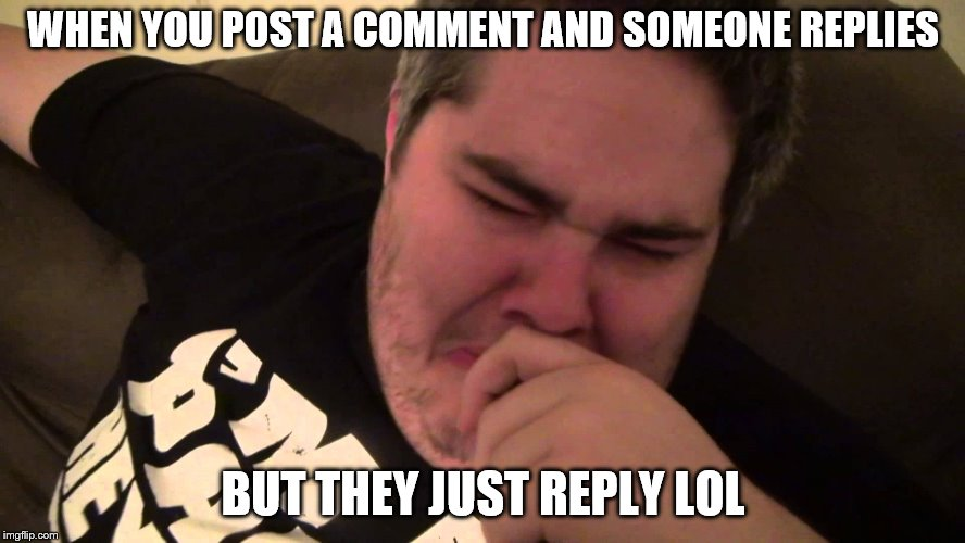 IoI | WHEN YOU POST A COMMENT AND SOMEONE REPLIES BUT THEY JUST REPLY LOL | image tagged in memes,lol,comments,meme comments | made w/ Imgflip meme maker