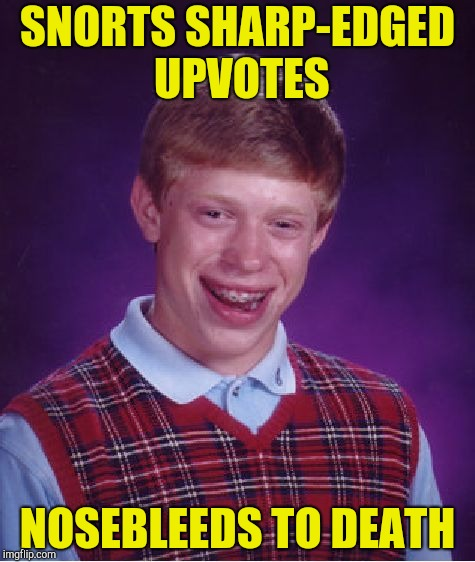 Bad Luck Brian Meme | SNORTS SHARP-EDGED UPVOTES NOSEBLEEDS TO DEATH | image tagged in memes,bad luck brian | made w/ Imgflip meme maker