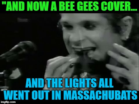 """AND NOW A BEE GEES COVER... AND THE LIGHTS ALL WENT OUT IN MASSACHUBATS 