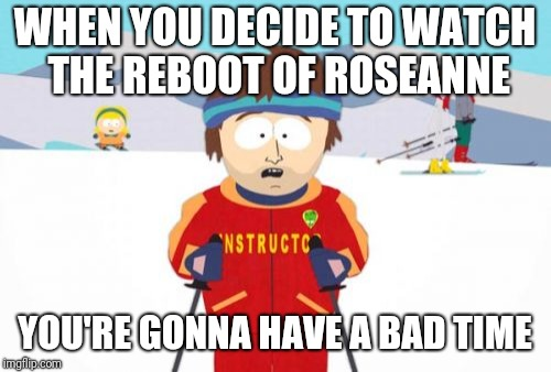 Super Cool Ski Instructor | WHEN YOU DECIDE TO WATCH THE REBOOT OF ROSEANNE YOU'RE GONNA HAVE A BAD TIME | image tagged in memes,super cool ski instructor | made w/ Imgflip meme maker