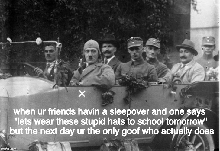 "why hitler never smiled | when ur friends havin a sleepover and one says ""lets wear these stupid hats to school tomorrow""  but the next day ur the only goof who actua 