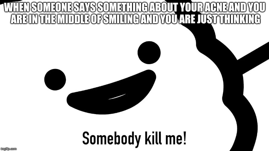 Oh help us all, the muffins here | WHEN SOMEONE SAYS SOMETHING ABOUT YOUR ACNE AND YOU ARE IN THE MIDDLE OF SMILING AND YOU ARE JUST THINKING | image tagged in memes,funny,funny memes,new memes | made w/ Imgflip meme maker