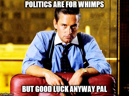 Gordon Gekko | POLITICS ARE FOR WHIMPS BUT GOOD LUCK ANYWAY PAL | image tagged in wall street | made w/ Imgflip meme maker