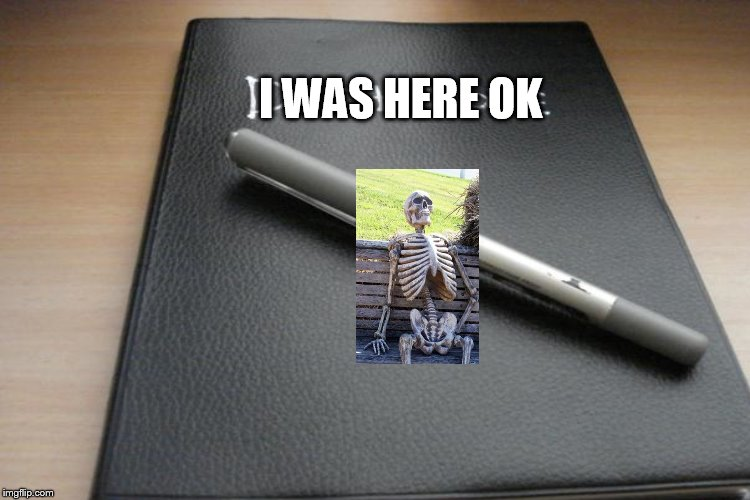 I WAS HERE OK | made w/ Imgflip meme maker